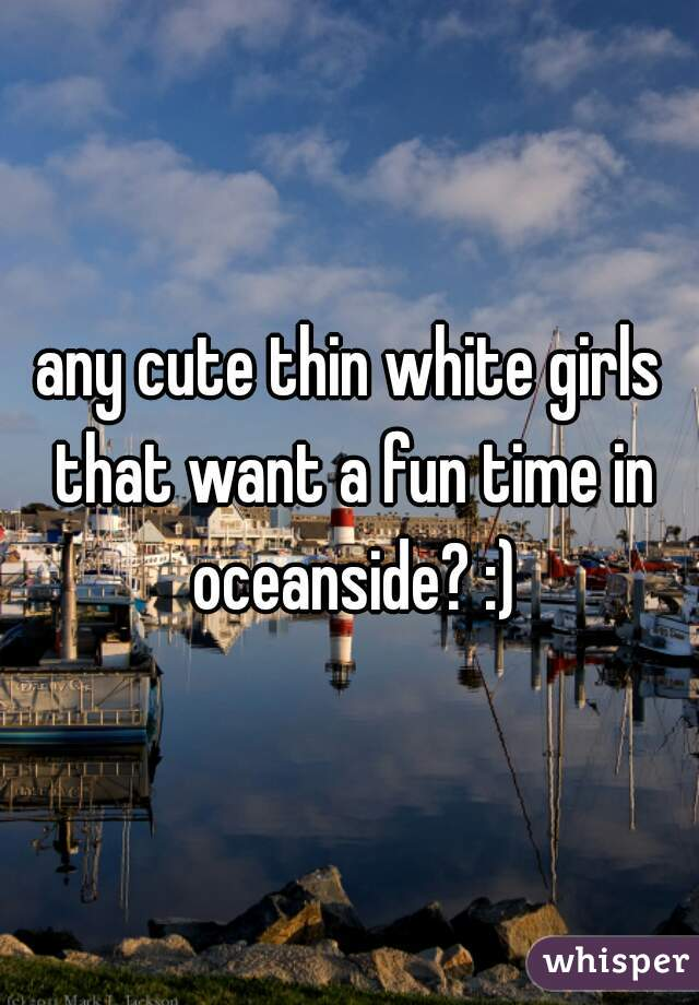 any cute thin white girls that want a fun time in oceanside? :)