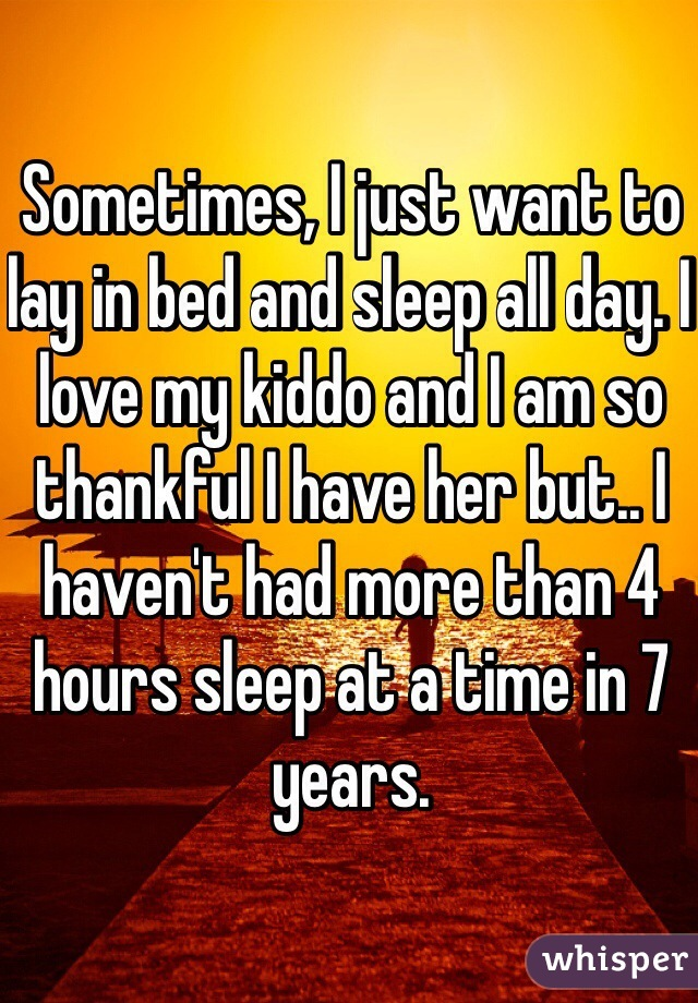 Sometimes, I just want to lay in bed and sleep all day. I love my kiddo and I am so thankful I have her but.. I haven't had more than 4 hours sleep at a time in 7 years.