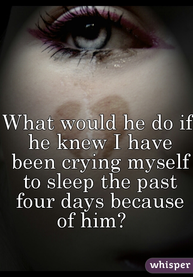 What would he do if he knew I have been crying myself to sleep the past four days because of him?
