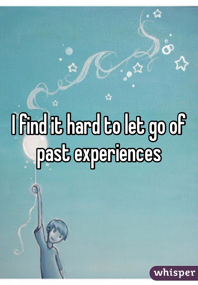 I find it hard to let go of past experiences