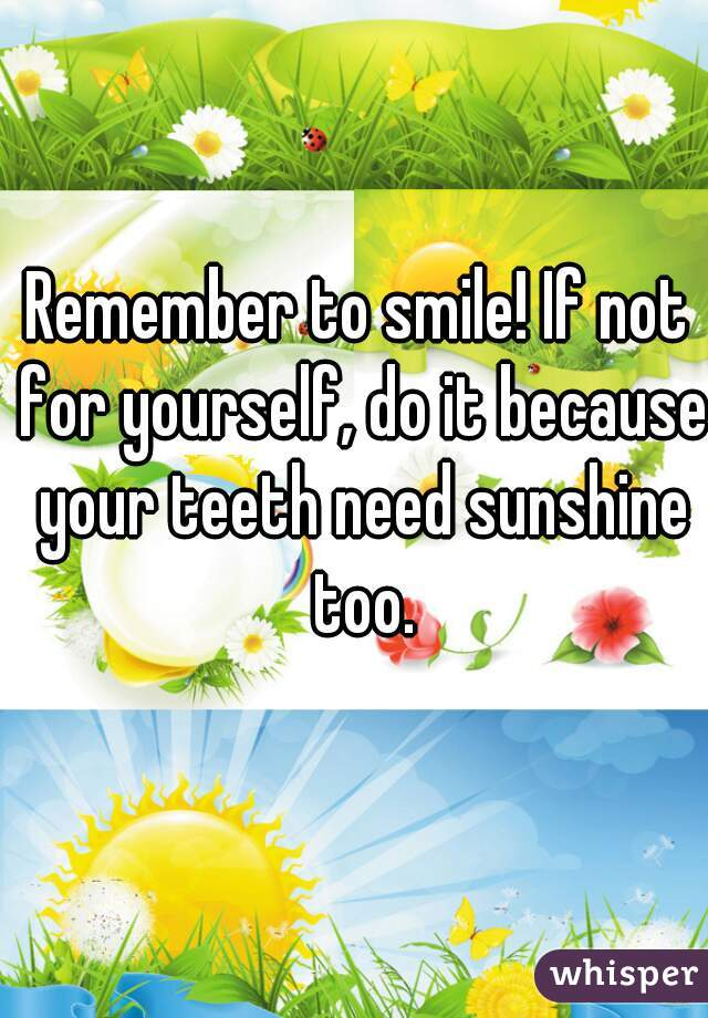 Remember to smile! If not for yourself, do it because your teeth need sunshine too.