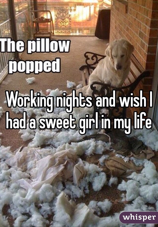 Working nights and wish I had a sweet girl in my life