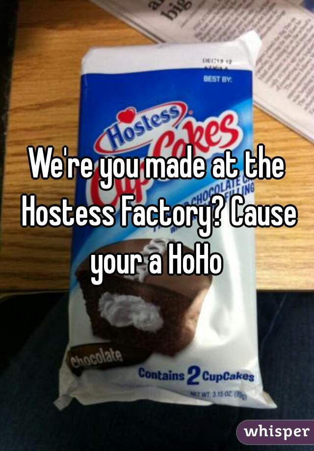 We're you made at the Hostess Factory? Cause your a HoHo