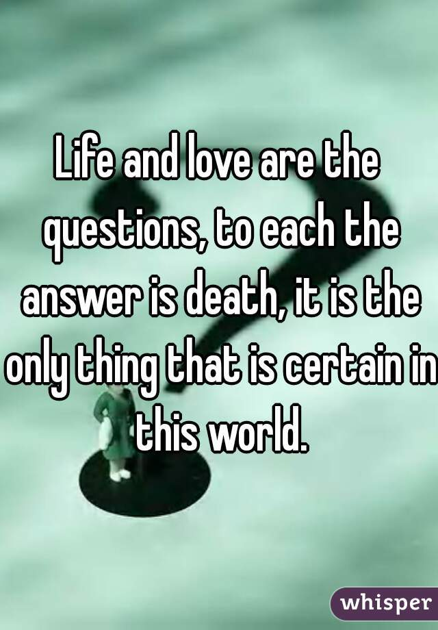 Life and love are the questions, to each the answer is death, it is the only thing that is certain in this world.