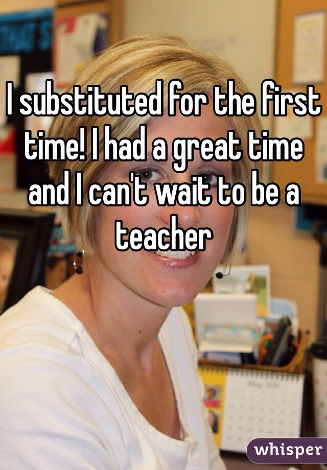 I substituted for the first time! I had a great time and I can't wait to be a teacher