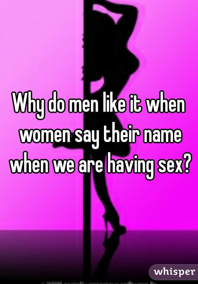 Why do men like it when women say their name when we are having sex?
