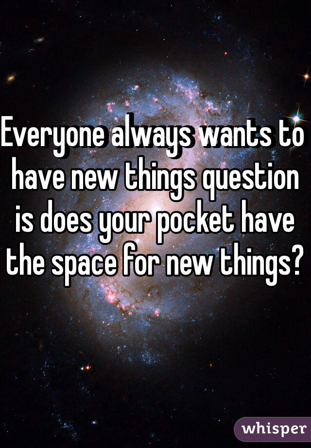 Everyone always wants to have new things question is does your pocket have the space for new things?