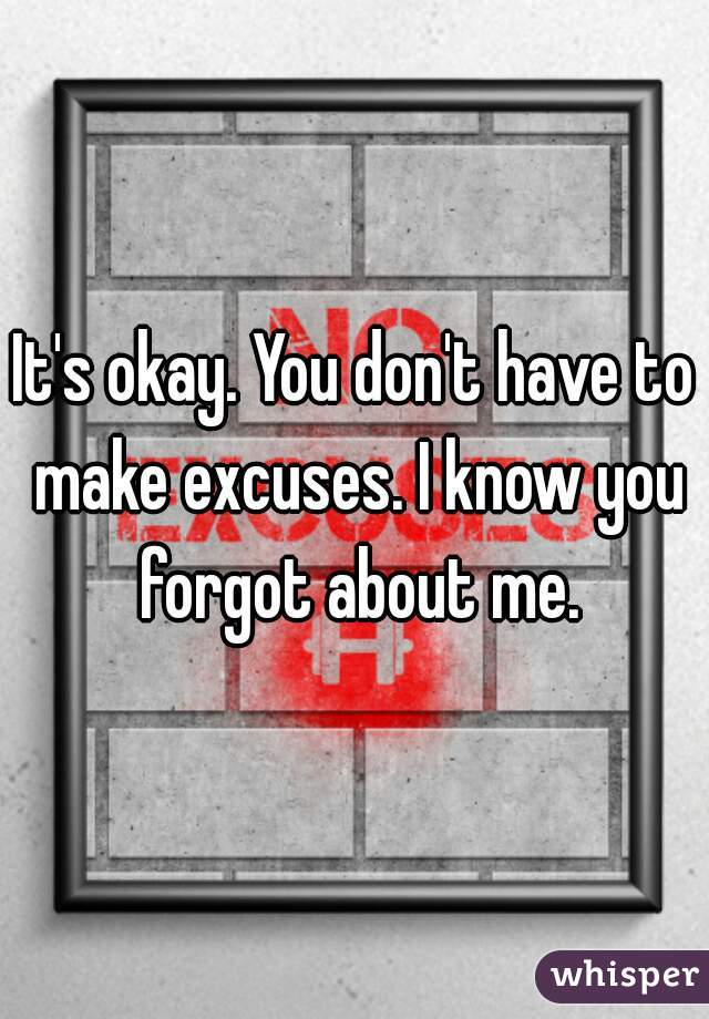 It's okay. You don't have to make excuses. I know you forgot about me.