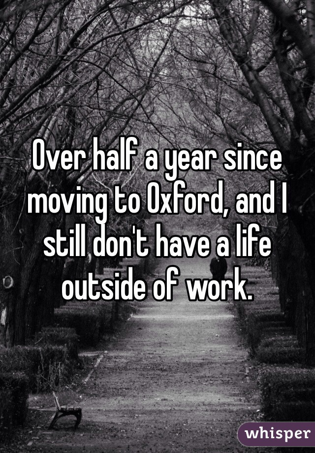 Over half a year since moving to Oxford, and I still don't have a life outside of work.
