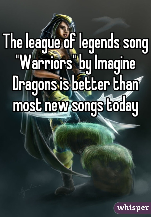 """The league of legends song """"Warriors"""" by Imagine Dragons is better than most new songs today"""