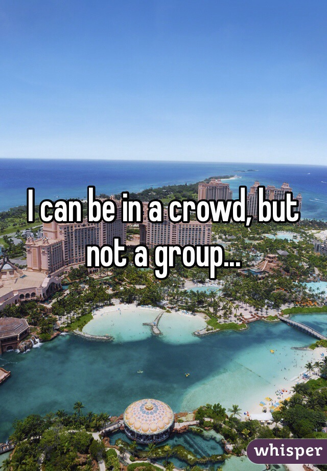 I can be in a crowd, but not a group...