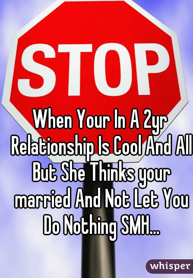 When Your In A 2yr Relationship Is Cool And All But She Thinks your married And Not Let You Do Nothing SMH...