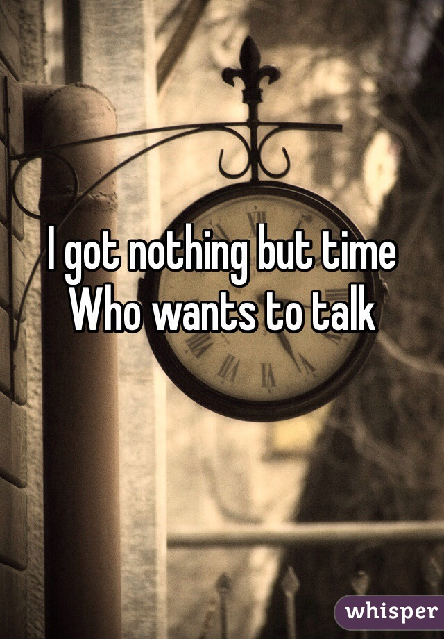 I got nothing but time Who wants to talk