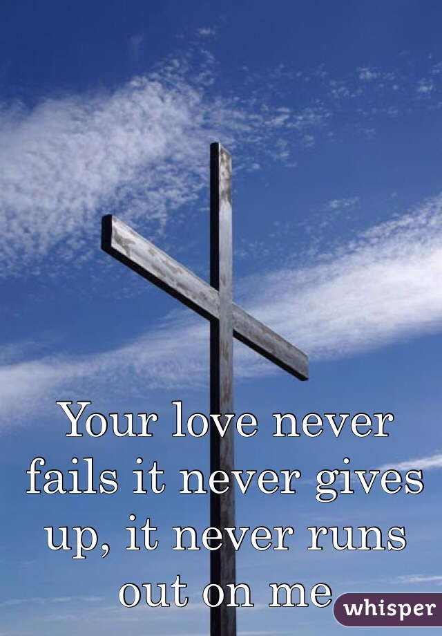 Your love never fails it never gives up, it never runs out on me