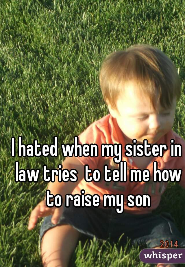 I hated when my sister in law tries  to tell me how to raise my son