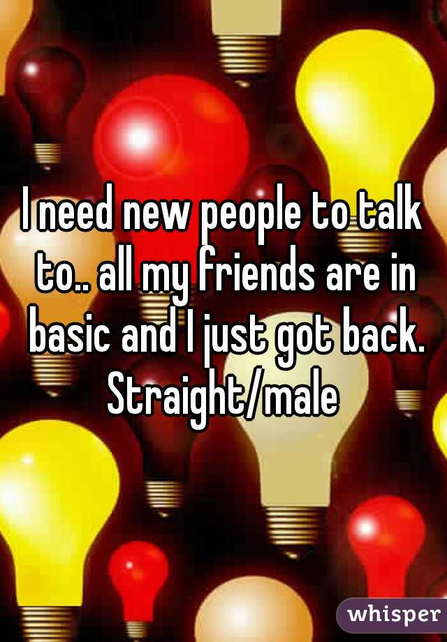 I need new people to talk to.. all my friends are in basic and I just got back. Straight/male