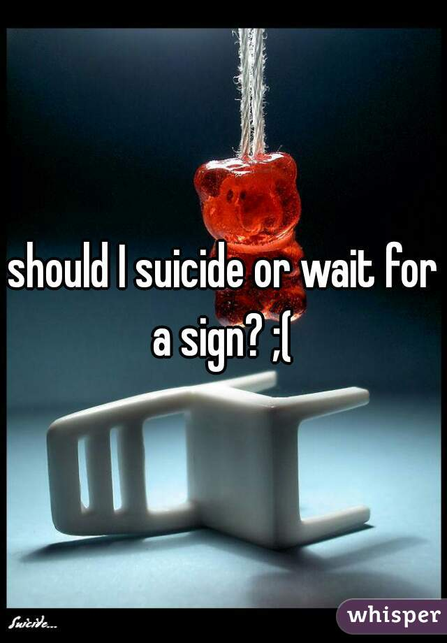 should I suicide or wait for a sign? ;(