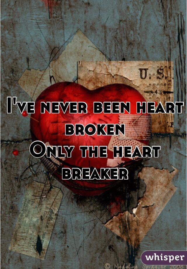 I've never been heart broken Only the heart breaker