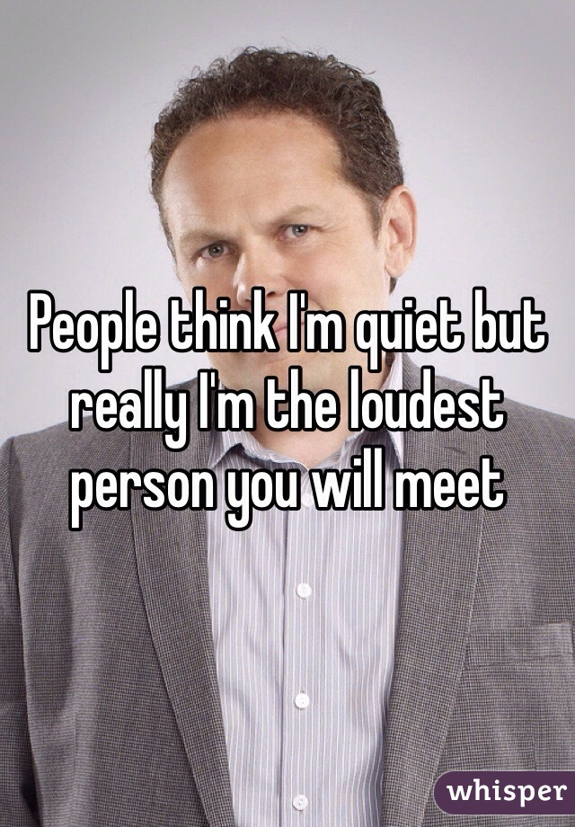 People think I'm quiet but really I'm the loudest person you will meet