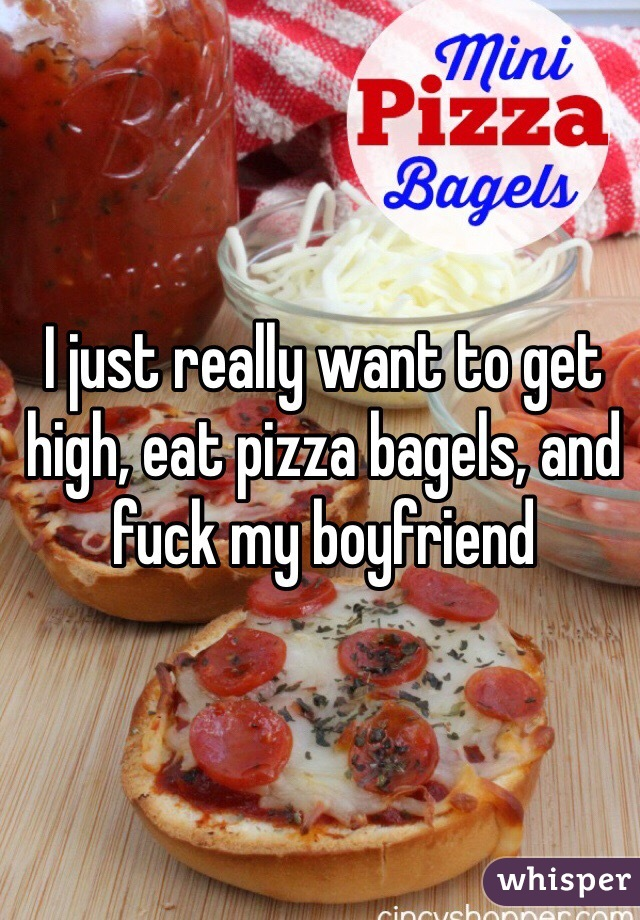 I just really want to get high, eat pizza bagels, and fuck my boyfriend