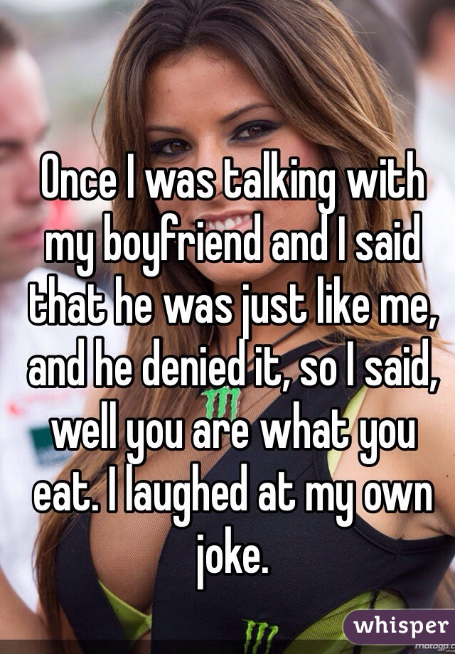 Once I was talking with my boyfriend and I said that he was just like me, and he denied it, so I said, well you are what you eat. I laughed at my own joke.