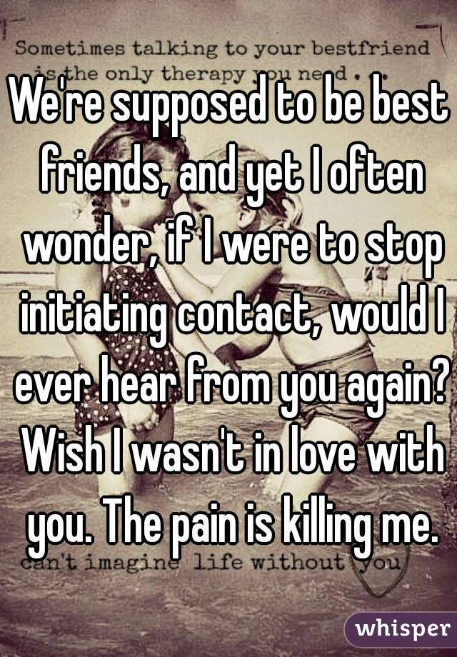 We're supposed to be best friends, and yet I often wonder, if I were to stop initiating contact, would I ever hear from you again? Wish I wasn't in love with you. The pain is killing me.