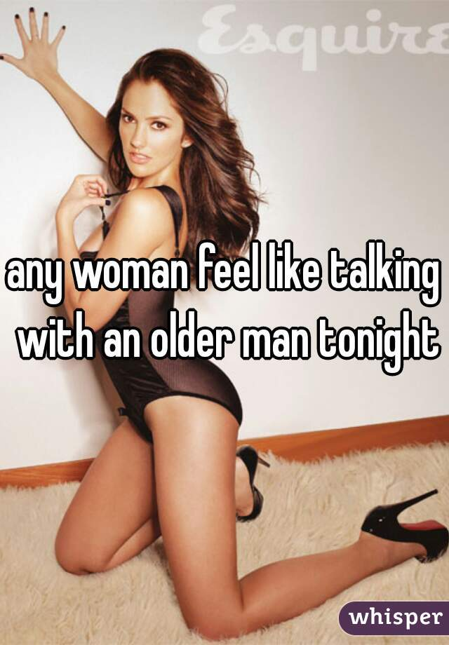 any woman feel like talking with an older man tonight