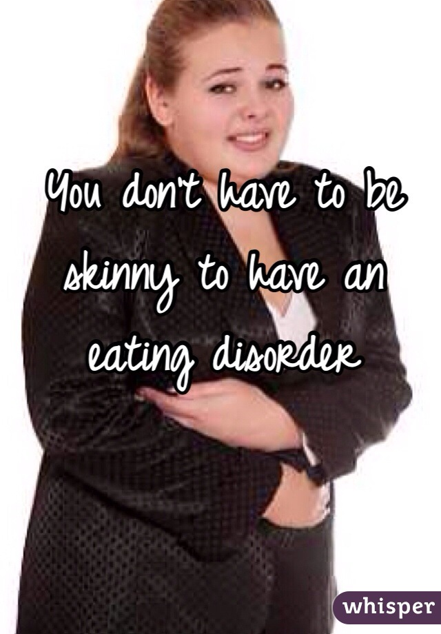 You don't have to be skinny to have an eating disorder