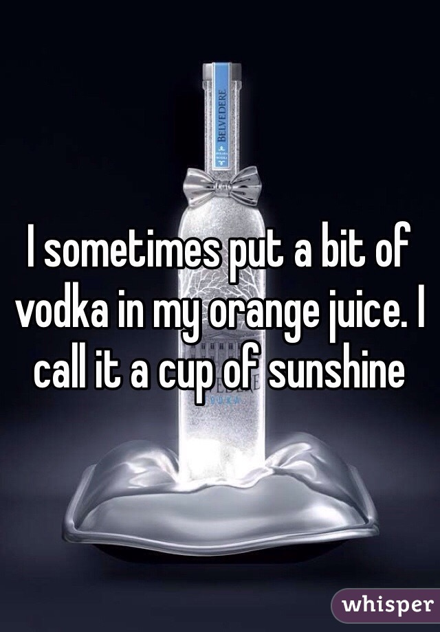 I sometimes put a bit of vodka in my orange juice. I call it a cup of sunshine