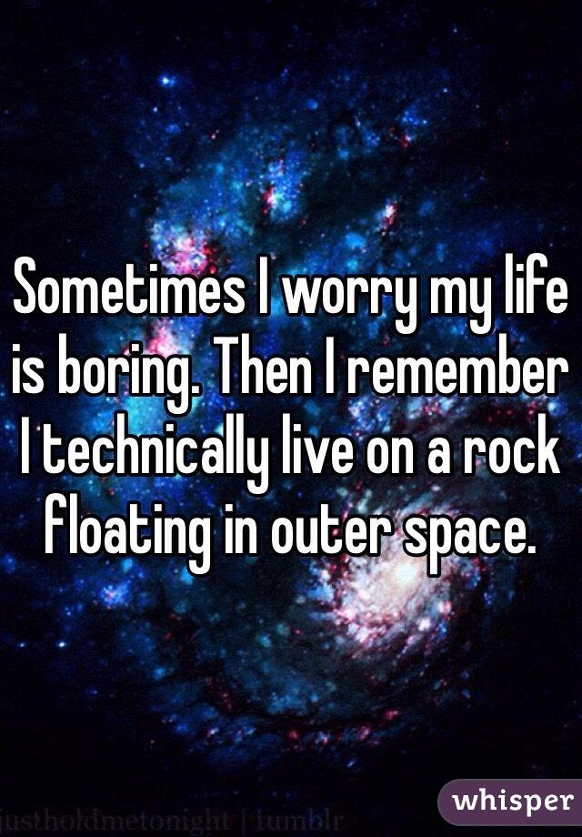 Sometimes I worry my life is boring. Then I remember I technically live on a rock floating in outer space.