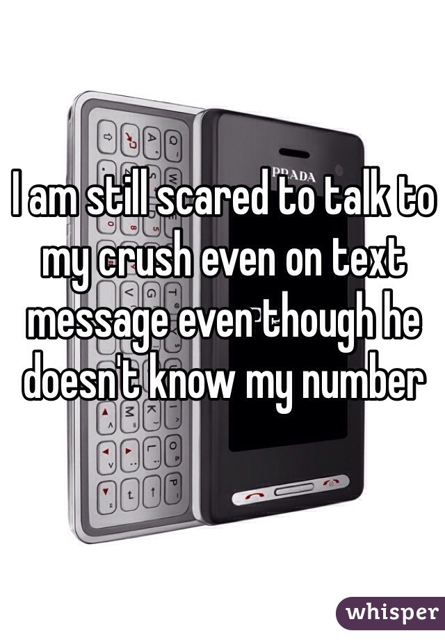 I am still scared to talk to my crush even on text message even though he doesn't know my number