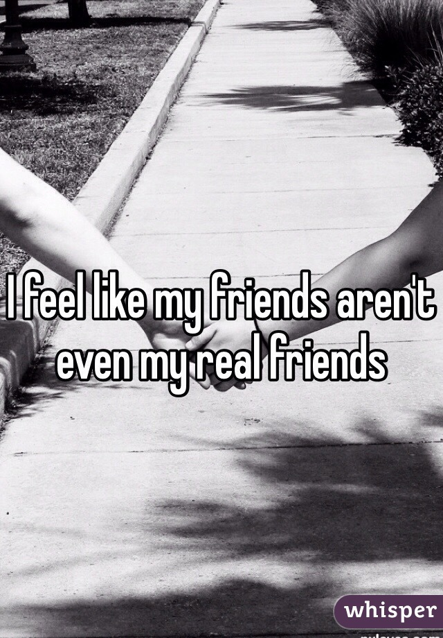 I feel like my friends aren't even my real friends