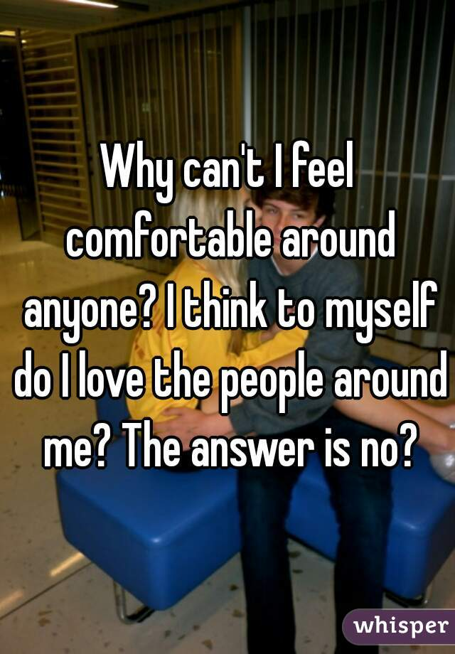 Why can't I feel comfortable around anyone? I think to myself do I love the people around me? The answer is no?