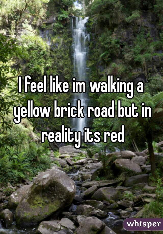 I feel like im walking a yellow brick road but in reality its red