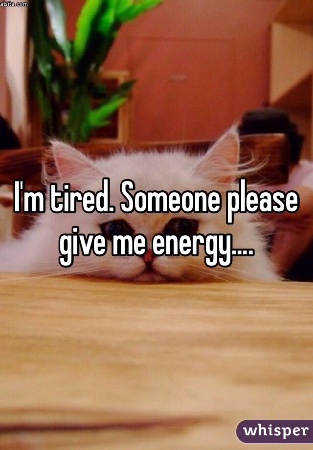 I'm tired. Someone please give me energy....