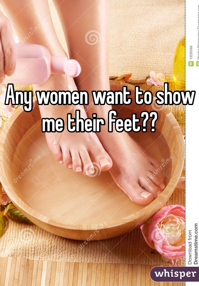 Any women want to show me their feet??
