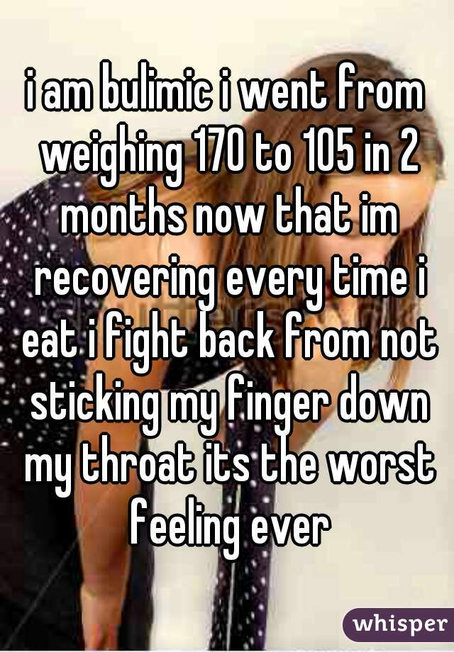 i am bulimic i went from weighing 170 to 105 in 2 months now that im recovering every time i eat i fight back from not sticking my finger down my throat its the worst feeling ever
