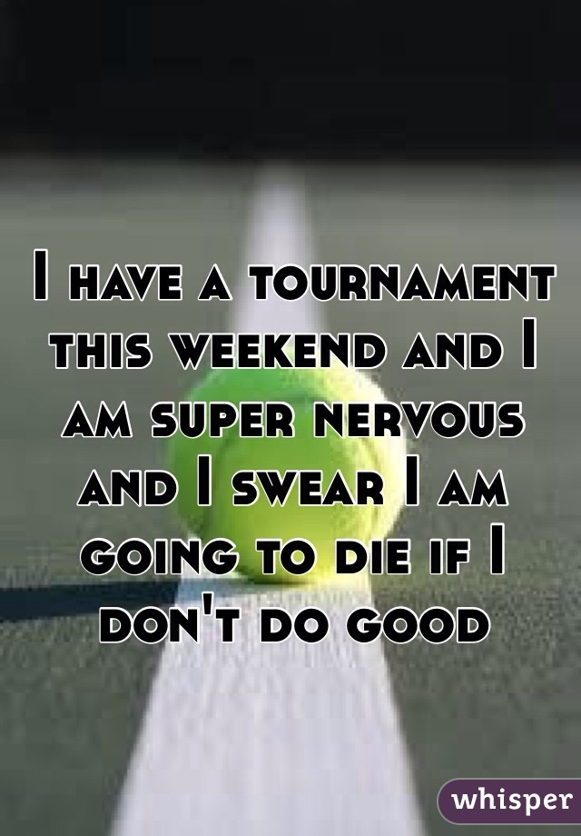 I have a tournament this weekend and I am super nervous and I swear I am going to die if I don't do good