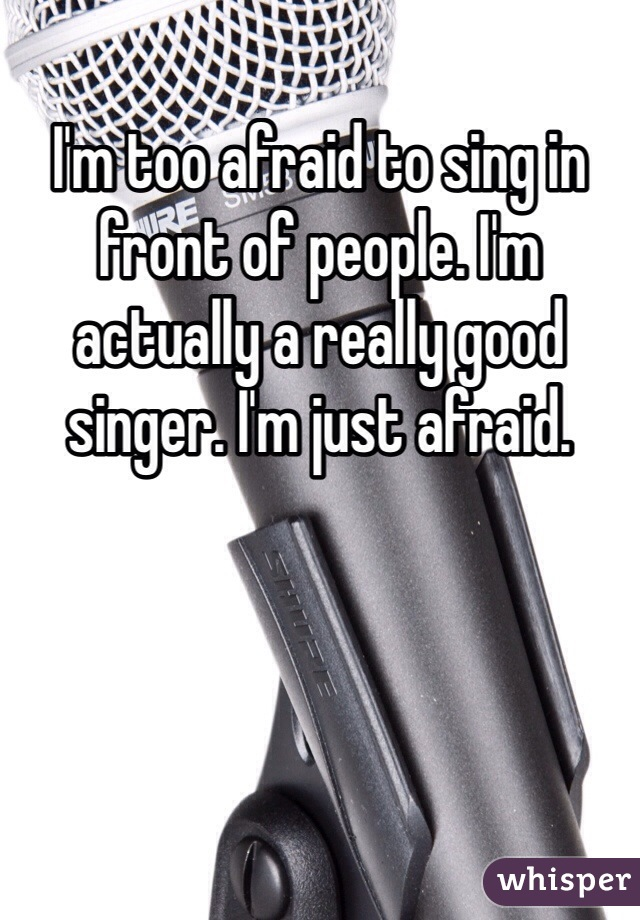 I'm too afraid to sing in front of people. I'm actually a really good singer. I'm just afraid.