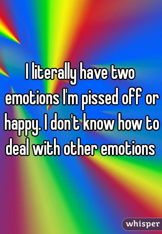 I literally have two emotions I'm pissed off or happy. I don't know how to deal with other emotions