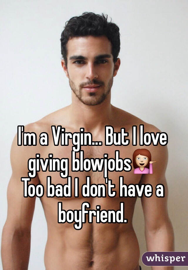 I'm a Virgin... But I love giving blowjobs💁 Too bad I don't have a boyfriend.