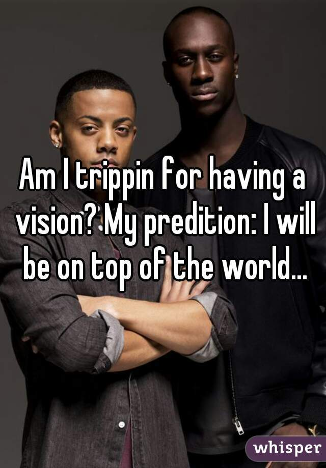 Am I trippin for having a vision? My predition: I will be on top of the world...