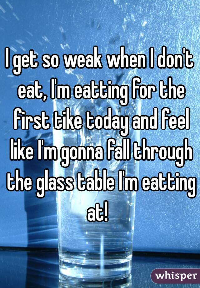 I get so weak when I don't eat, I'm eatting for the first tike today and feel like I'm gonna fall through the glass table I'm eatting at!