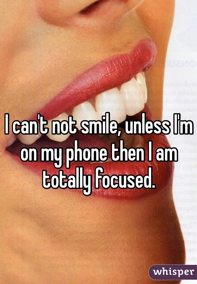 I can't not smile, unless I'm on my phone then I am totally focused.