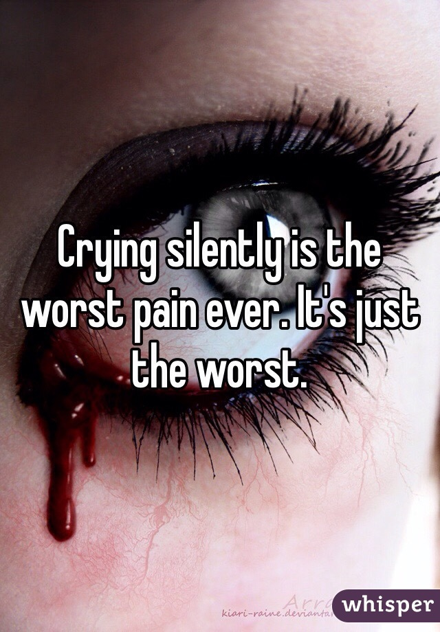 Crying silently is the worst pain ever. It's just the worst.