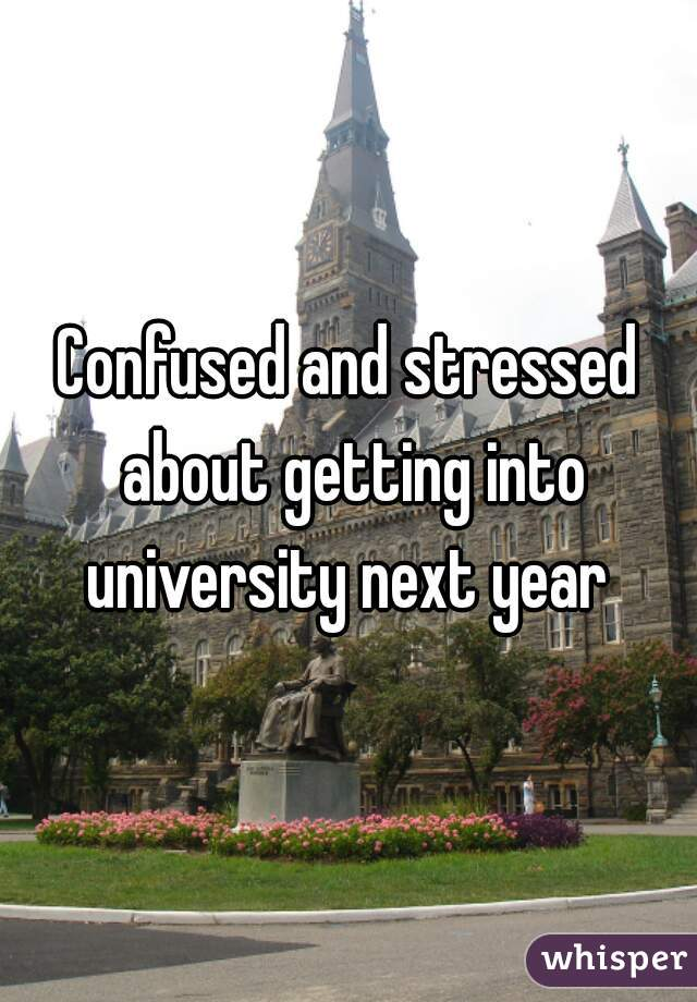 Confused and stressed about getting into university next year