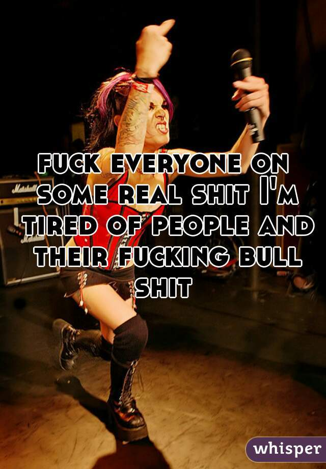 fuck everyone on some real shit I'm tired of people and their fucking bull shit