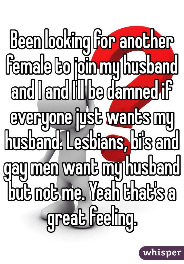 Been looking for another female to join my husband and I and I'll be damned if everyone just wants my husband. Lesbians, bi's and gay men want my husband but not me. Yeah that's a great feeling.
