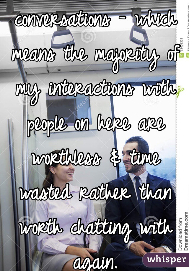 I've had few good conversations - which means the majority of my interactions with people on here are worthless & time wasted rather than worth chatting with again.