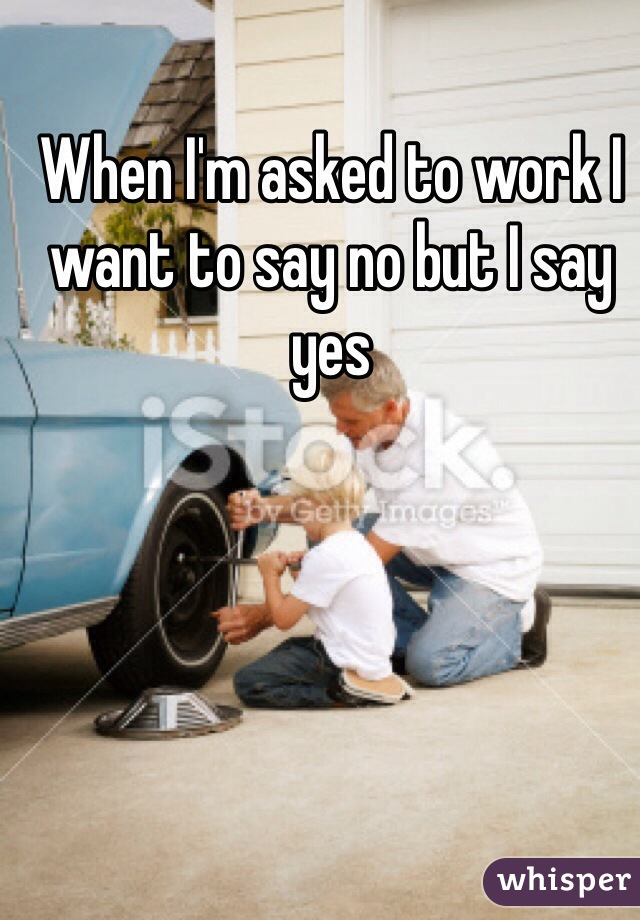 When I'm asked to work I want to say no but I say yes